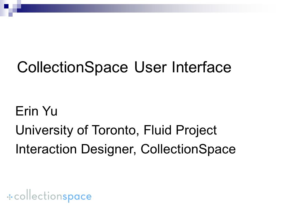 CollectionSpace User Interface Erin Yu University of Toronto, Fluid Project Interaction Designer, CollectionSpace