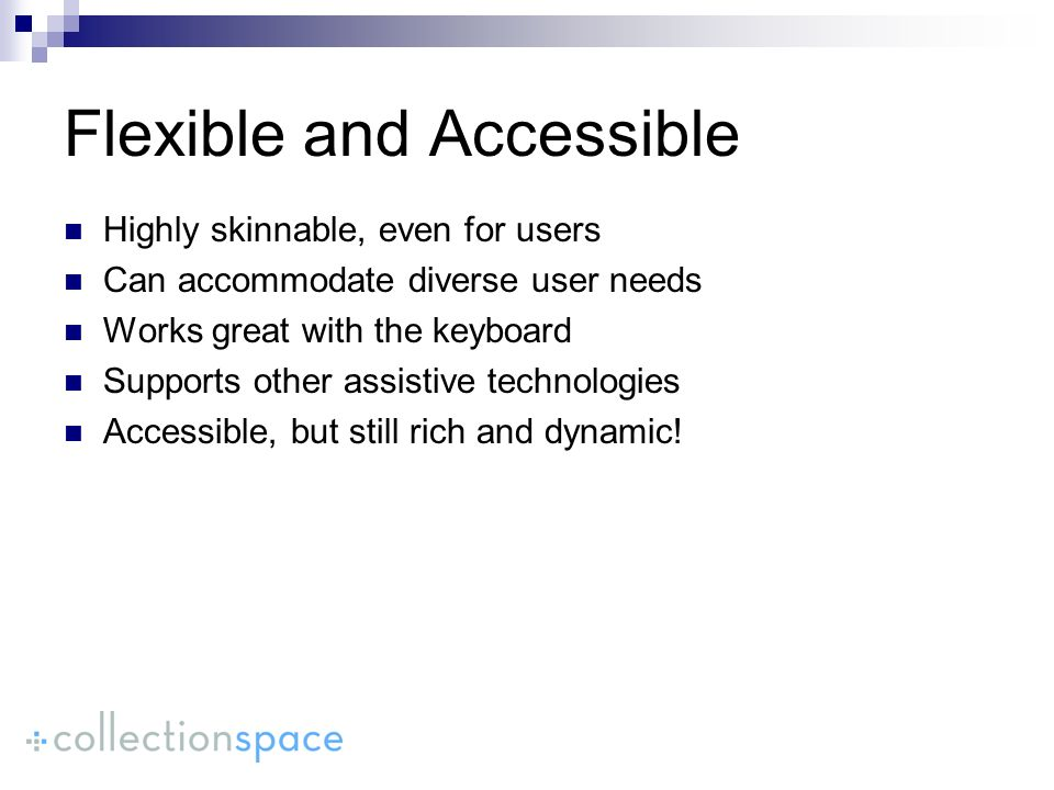 Flexible and Accessible Highly skinnable, even for users Can accommodate diverse user needs Works great with the keyboard Supports other assistive technologies Accessible, but still rich and dynamic!