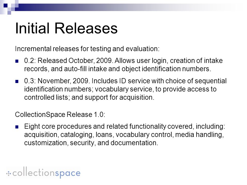 Initial Releases CollectionSpace Release 1.0: Eight core procedures and related functionality covered, including: acquisition, cataloging, loans, vocabulary control, media handling, customization, security, and documentation.