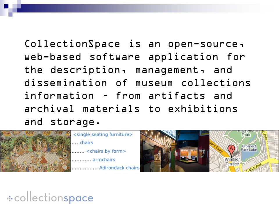 CollectionSpace is an open-source, web-based software application for the description, management, and dissemination of museum collections information – from artifacts and archival materials to exhibitions and storage.