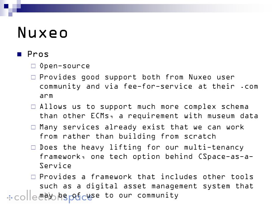 Nuxeo Pros Open-source Provides good support both from Nuxeo user community and via fee-for-service at their.com arm Allows us to support much more complex schema than other ECMs, a requirement with museum data Many services already exist that we can work from rather than building from scratch Does the heavy lifting for our multi-tenancy framework, one tech option behind CSpace-as-a- Service Provides a framework that includes other tools such as a digital asset management system that may be of use to our community