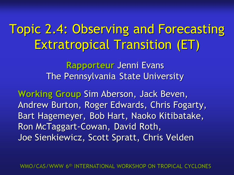 WMO/CAS/WWW 6 th INTERNATIONAL WORKSHOP ON TROPICAL CYCLONES Topic 2.4: Observing and Forecasting Extratropical Transition (ET) Rapporteur Jenni Evans The Pennsylvania State University Working Group Sim Aberson, Jack Beven, Andrew Burton, Roger Edwards, Chris Fogarty, Bart Hagemeyer, Bob Hart, Naoko Kitibatake, Ron McTaggart-Cowan, David Roth, Joe Sienkiewicz, Scott Spratt, Chris Velden