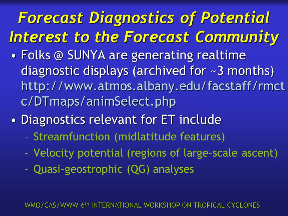 WMO/CAS/WWW 6 th INTERNATIONAL WORKSHOP ON TROPICAL CYCLONES Forecast Diagnostics of Potential Interest to the Forecast Community Folks @ SUNYA are ge