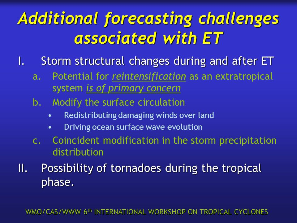 WMO/CAS/WWW 6 th INTERNATIONAL WORKSHOP ON TROPICAL CYCLONES Additional forecasting challenges associated with ET I.Storm structural changes during and after ET a.Potential for reintensification as an extratropical system is of primary concern b.Modify the surface circulation Redistributing damaging winds over land Driving ocean surface wave evolution c.Coincident modification in the storm precipitation distribution II.Possibility of tornadoes during the tropical phase.