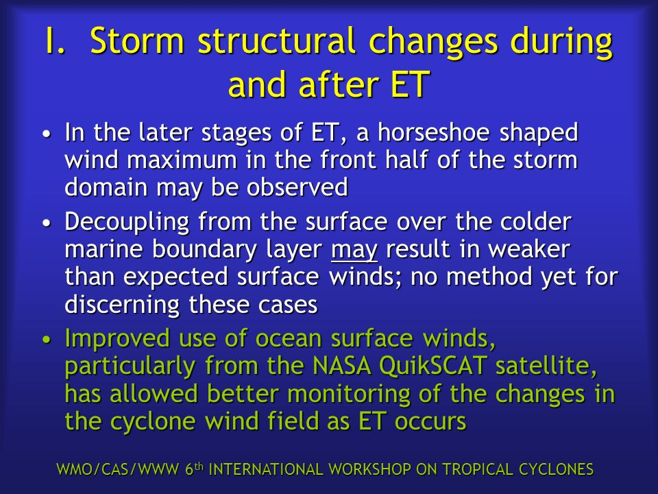 WMO/CAS/WWW 6 th INTERNATIONAL WORKSHOP ON TROPICAL CYCLONES I. Storm structural changes during and after ET In the later stages of ET, a horseshoe sh