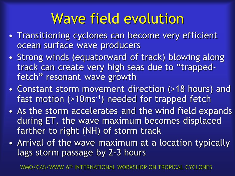 WMO/CAS/WWW 6 th INTERNATIONAL WORKSHOP ON TROPICAL CYCLONES Wave field evolution Transitioning cyclones can become very efficient ocean surface wave