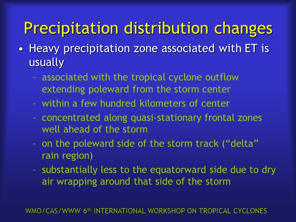 WMO/CAS/WWW 6 th INTERNATIONAL WORKSHOP ON TROPICAL CYCLONES Precipitation distribution changes Heavy precipitation zone associated with ET is usually