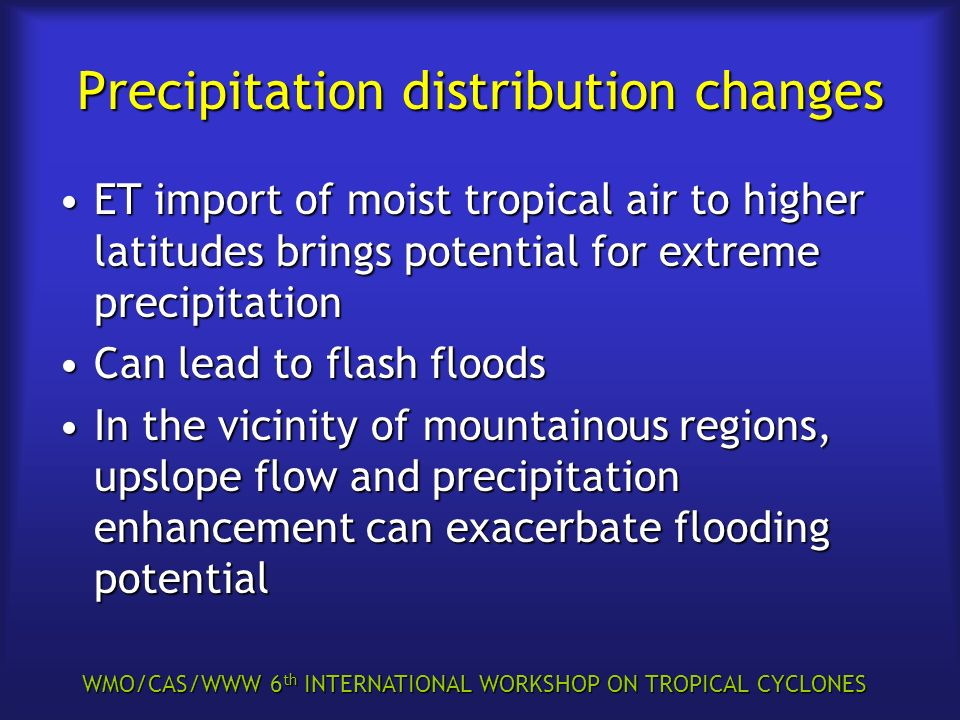 WMO/CAS/WWW 6 th INTERNATIONAL WORKSHOP ON TROPICAL CYCLONES Precipitation distribution changes ET import of moist tropical air to higher latitudes brings potential for extreme precipitationET import of moist tropical air to higher latitudes brings potential for extreme precipitation Can lead to flash floodsCan lead to flash floods In the vicinity of mountainous regions, upslope flow and precipitation enhancement can exacerbate flooding potentialIn the vicinity of mountainous regions, upslope flow and precipitation enhancement can exacerbate flooding potential
