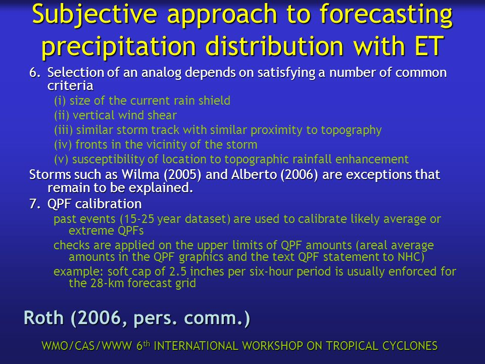 WMO/CAS/WWW 6 th INTERNATIONAL WORKSHOP ON TROPICAL CYCLONES Subjective approach to forecasting precipitation distribution with ET 6.Selection of an analog depends on satisfying a number of common criteria (i) size of the current rain shield (ii) vertical wind shear (iii) similar storm track with similar proximity to topography (iv) fronts in the vicinity of the storm (v) susceptibility of location to topographic rainfall enhancement Storms such as Wilma (2005) and Alberto (2006) are exceptions that remain to be explained.