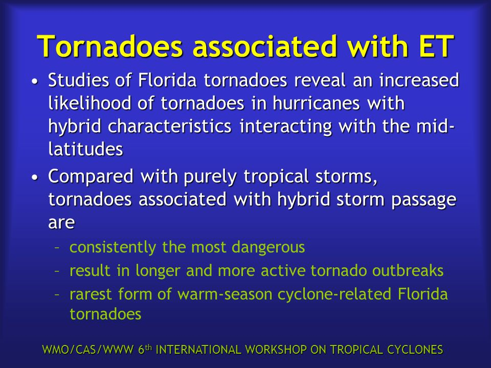 WMO/CAS/WWW 6 th INTERNATIONAL WORKSHOP ON TROPICAL CYCLONES Tornadoes associated with ET Studies of Florida tornadoes reveal an increased likelihood of tornadoes in hurricanes with hybrid characteristics interacting with the mid- latitudesStudies of Florida tornadoes reveal an increased likelihood of tornadoes in hurricanes with hybrid characteristics interacting with the mid- latitudes Compared with purely tropical storms, tornadoes associated with hybrid storm passage areCompared with purely tropical storms, tornadoes associated with hybrid storm passage are –consistently the most dangerous –result in longer and more active tornado outbreaks –rarest form of warm-season cyclone-related Florida tornadoes