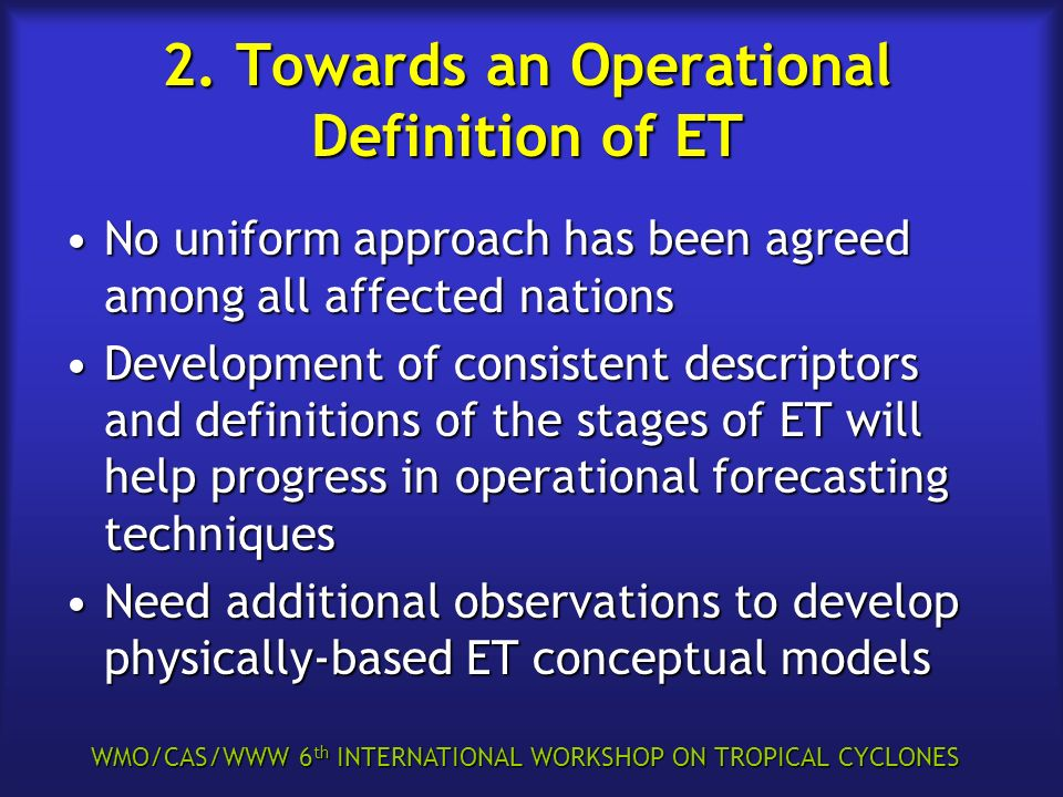 WMO/CAS/WWW 6 th INTERNATIONAL WORKSHOP ON TROPICAL CYCLONES 2. Towards an Operational Definition of ET No uniform approach has been agreed among all