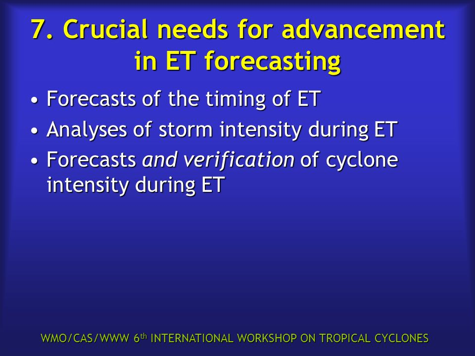 WMO/CAS/WWW 6 th INTERNATIONAL WORKSHOP ON TROPICAL CYCLONES 7. Crucial needs for advancement in ET forecasting Forecasts of the timing of ETForecasts