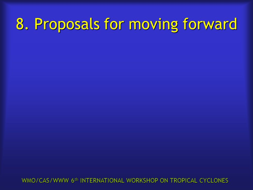 WMO/CAS/WWW 6 th INTERNATIONAL WORKSHOP ON TROPICAL CYCLONES 8. Proposals for moving forward