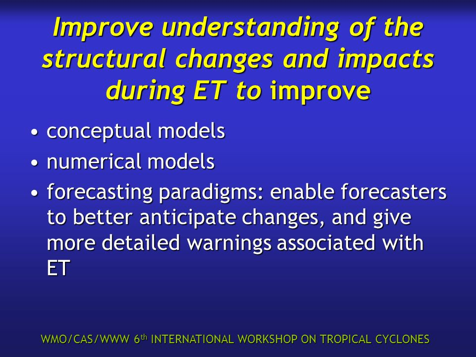 WMO/CAS/WWW 6 th INTERNATIONAL WORKSHOP ON TROPICAL CYCLONES Improve understanding of the structural changes and impacts during ET to improve conceptu