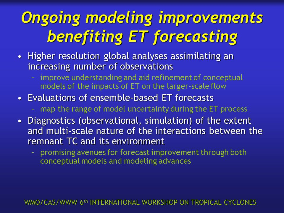WMO/CAS/WWW 6 th INTERNATIONAL WORKSHOP ON TROPICAL CYCLONES Ongoing modeling improvements benefiting ET forecasting Higher resolution global analyses