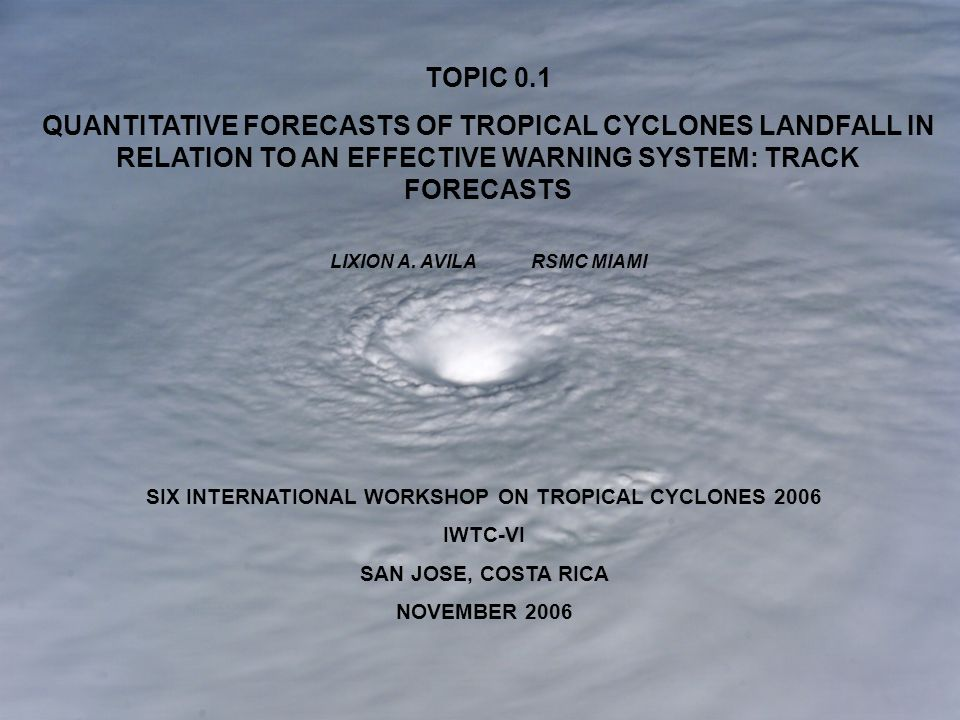 SIX INTERNATIONAL WORKSHOP ON TROPICAL CYCLONES 2006 IWTC-VI SAN JOSE, COSTA RICA NOVEMBER 2006 TOPIC 0.1 QUANTITATIVE FORECASTS OF TROPICAL CYCLONES LANDFALL IN RELATION TO AN EFFECTIVE WARNING SYSTEM: TRACK FORECASTS LIXION A.