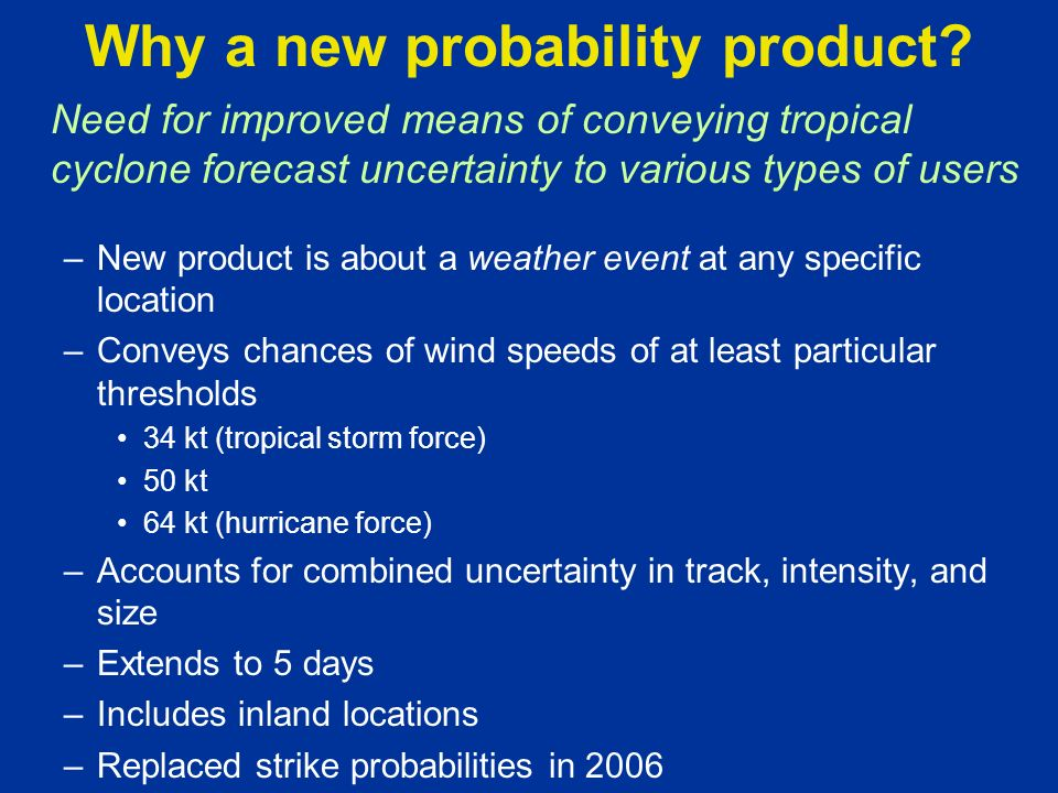 Need for improved means of conveying tropical cyclone forecast uncertainty to various types of users –New product is about a weather event at any specific location –Conveys chances of wind speeds of at least particular thresholds 34 kt (tropical storm force) 50 kt 64 kt (hurricane force) –Accounts for combined uncertainty in track, intensity, and size –Extends to 5 days –Includes inland locations –Replaced strike probabilities in 2006 Why a new probability product