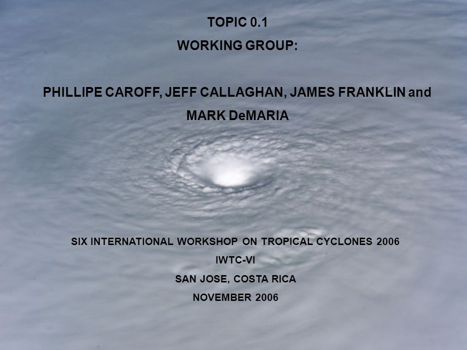 SIX INTERNATIONAL WORKSHOP ON TROPICAL CYCLONES 2006 IWTC-VI SAN JOSE, COSTA RICA NOVEMBER 2006 TOPIC 0.1 WORKING GROUP: PHILLIPE CAROFF, JEFF CALLAGHAN, JAMES FRANKLIN and MARK DeMARIA