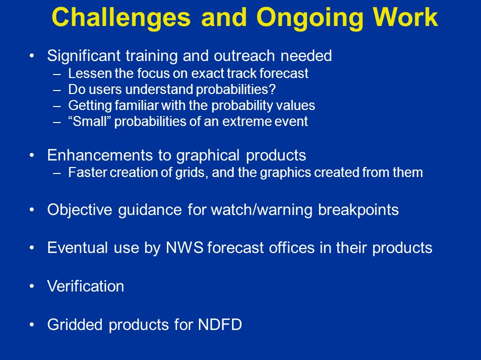 Challenges and Ongoing Work Significant training and outreach needed –Lessen the focus on exact track forecast –Do users understand probabilities? –Ge