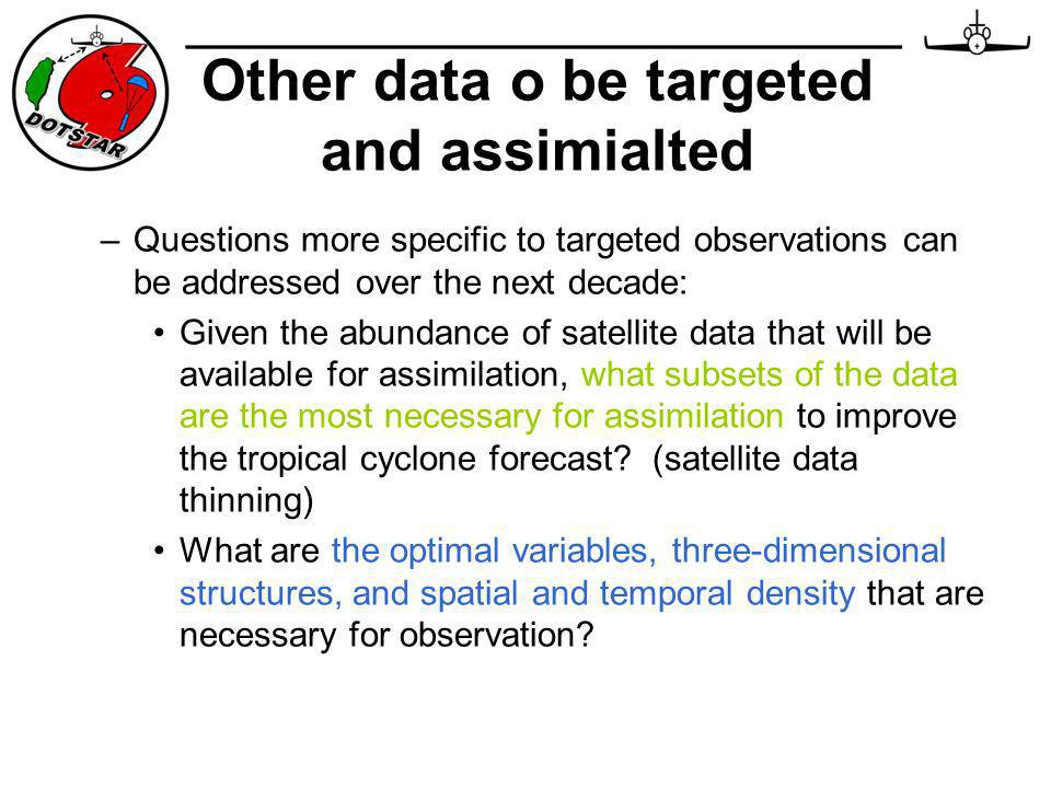 –Questions more specific to targeted observations can be addressed over the next decade: Given the abundance of satellite data that will be available for assimilation, what subsets of the data are the most necessary for assimilation to improve the tropical cyclone forecast.