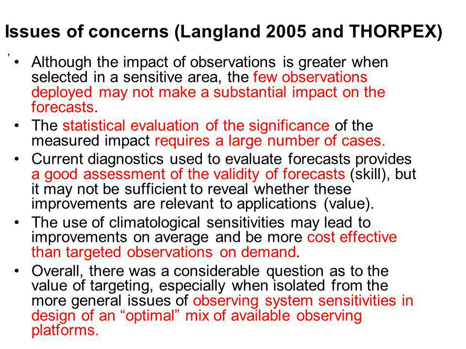 Issues of concerns (Langland 2005 and THORPEX) Although the impact of observations is greater when selected in a sensitive area, the few observations deployed may not make a substantial impact on the forecasts.