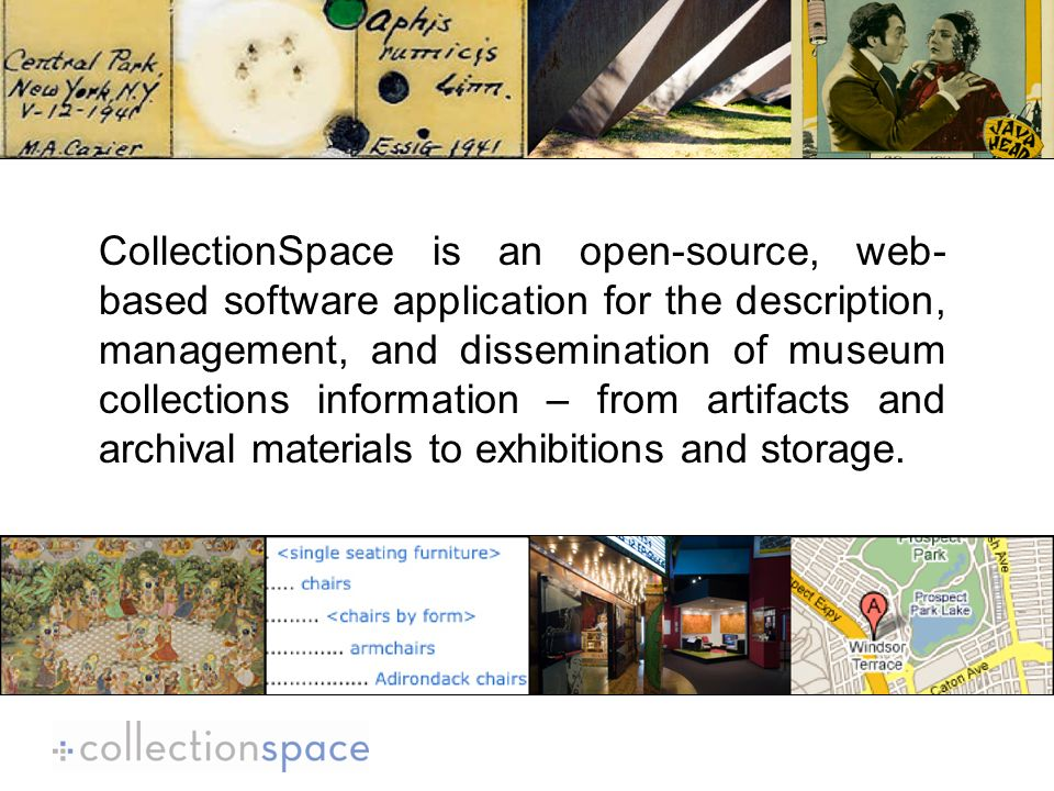 CollectionSpace is an open-source, web- based software application for the description, management, and dissemination of museum collections information – from artifacts and archival materials to exhibitions and storage.