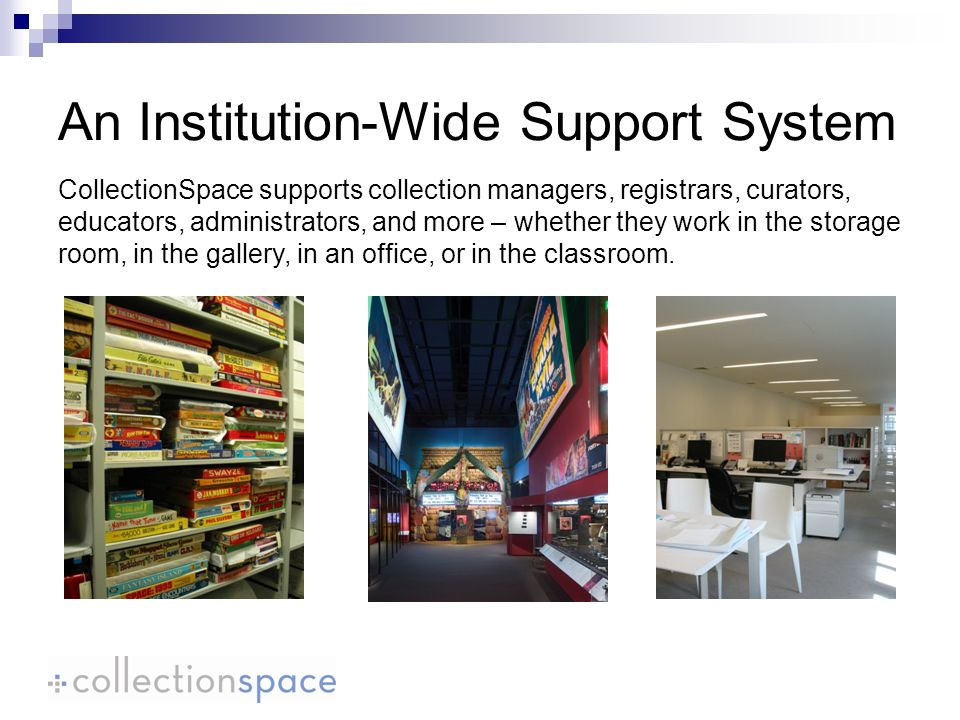 CollectionSpace supports collection managers, registrars, curators, educators, administrators, and more – whether they work in the storage room, in the gallery, in an office, or in the classroom.