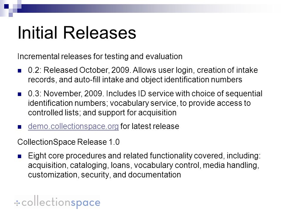 Initial Releases CollectionSpace Release 1.0 Eight core procedures and related functionality covered, including: acquisition, cataloging, loans, vocabulary control, media handling, customization, security, and documentation Incremental releases for testing and evaluation 0.2: Released October, 2009.