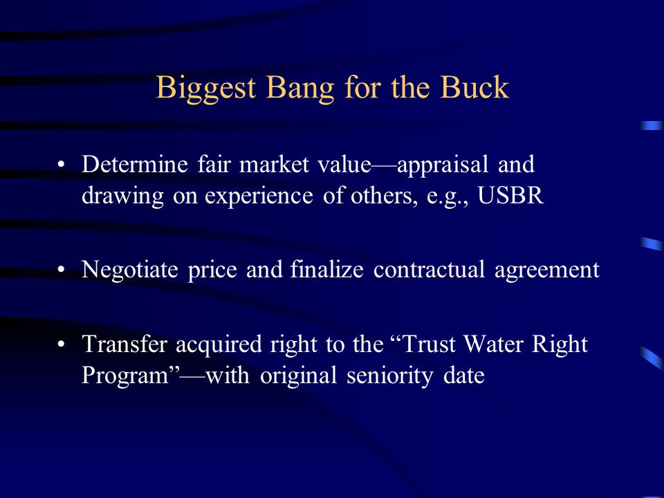 Biggest Bang for the Buck Determine fair market valueappraisal and drawing on experience of others, e.g., USBR Negotiate price and finalize contractual agreement Transfer acquired right to the Trust Water Right Programwith original seniority date