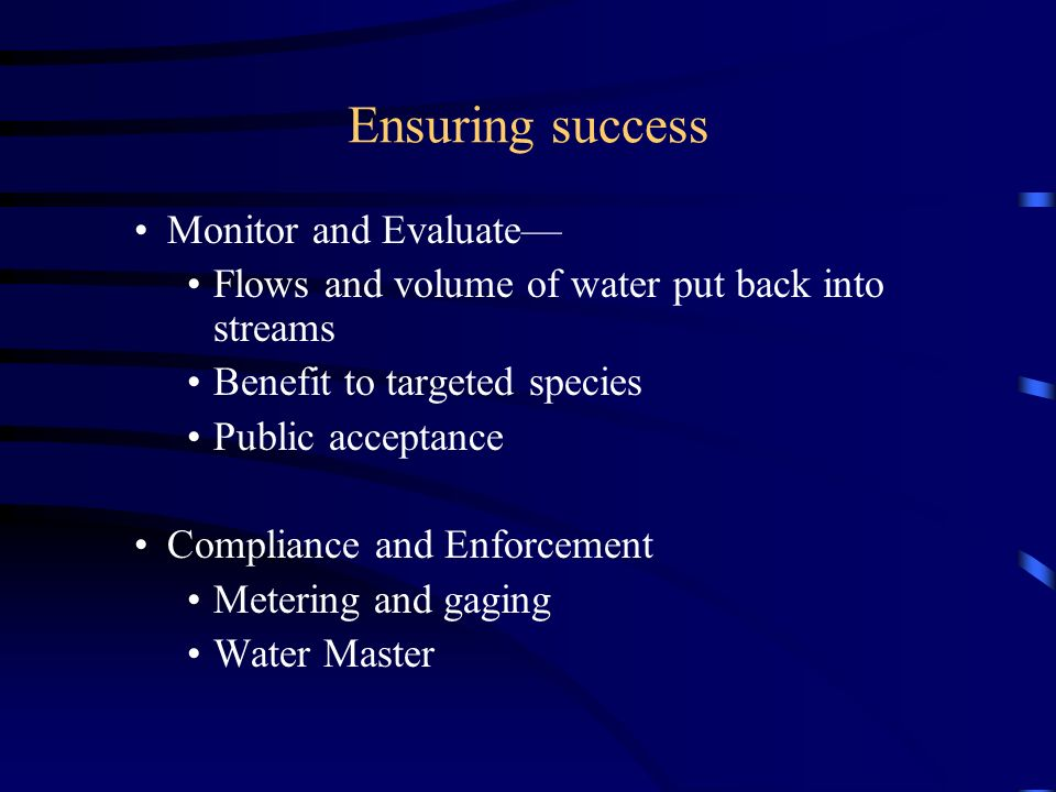 Ensuring success Monitor and Evaluate Flows and volume of water put back into streams Benefit to targeted species Public acceptance Compliance and Enforcement Metering and gaging Water Master