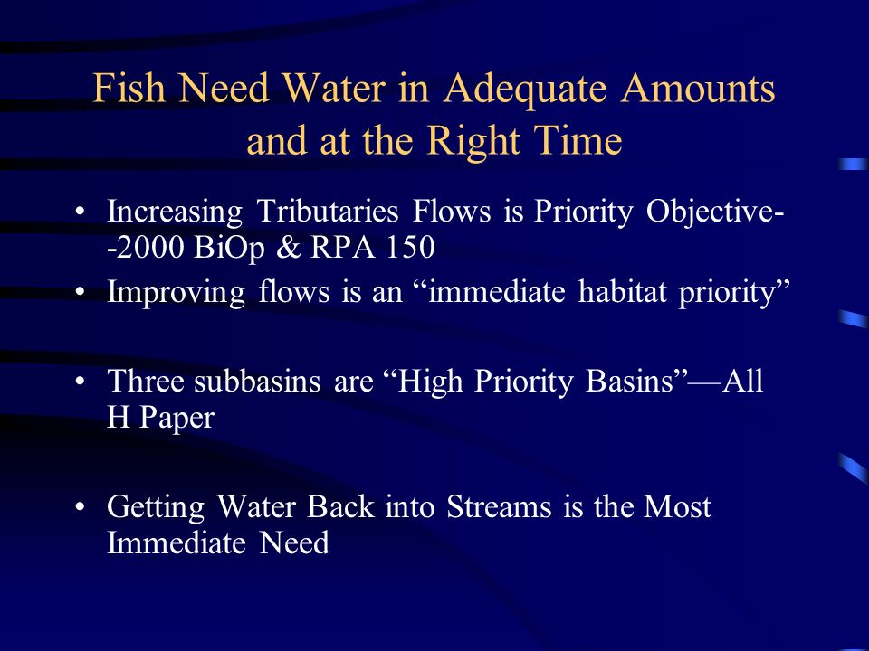 Fish Need Water in Adequate Amounts and at the Right Time Increasing Tributaries Flows is Priority Objective BiOp & RPA 150 Improving flows is an immediate habitat priority Three subbasins are High Priority BasinsAll H Paper Getting Water Back into Streams is the Most Immediate Need
