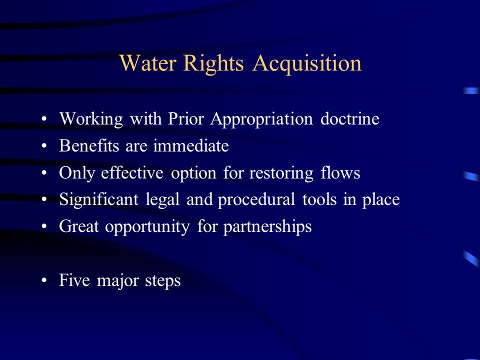 Water Rights Acquisition Working with Prior Appropriation doctrine Benefits are immediate Only effective option for restoring flows Significant legal and procedural tools in place Great opportunity for partnerships Five major steps