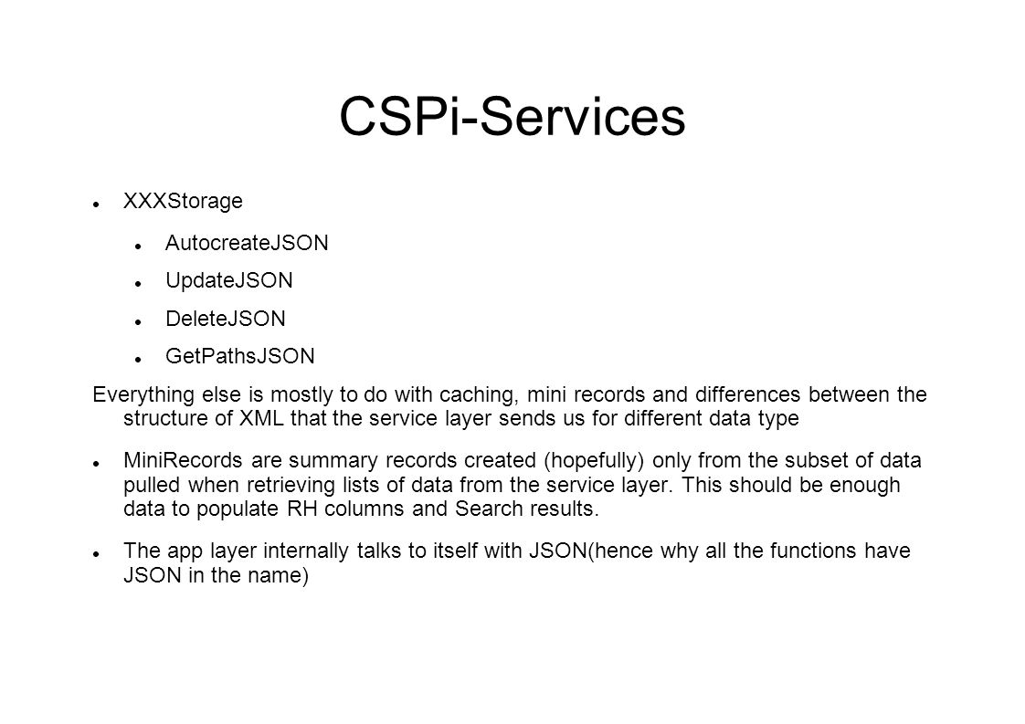 CSPi-Services XXXStorage AutocreateJSON UpdateJSON DeleteJSON GetPathsJSON Everything else is mostly to do with caching, mini records and differences between the structure of XML that the service layer sends us for different data type MiniRecords are summary records created (hopefully) only from the subset of data pulled when retrieving lists of data from the service layer.