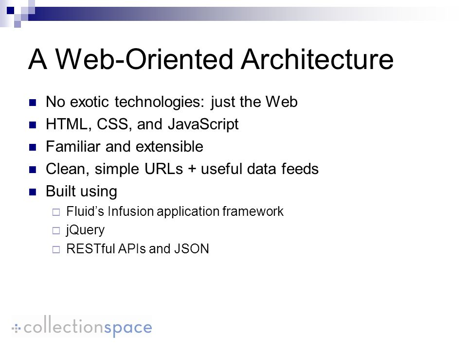 A Web-Oriented Architecture No exotic technologies: just the Web HTML, CSS, and JavaScript Familiar and extensible Clean, simple URLs + useful data feeds Built using Fluids Infusion application framework jQuery RESTful APIs and JSON