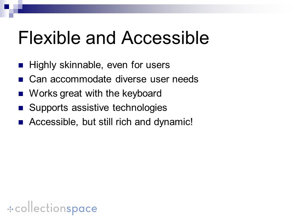 Flexible and Accessible Highly skinnable, even for users Can accommodate diverse user needs Works great with the keyboard Supports assistive technologies Accessible, but still rich and dynamic!