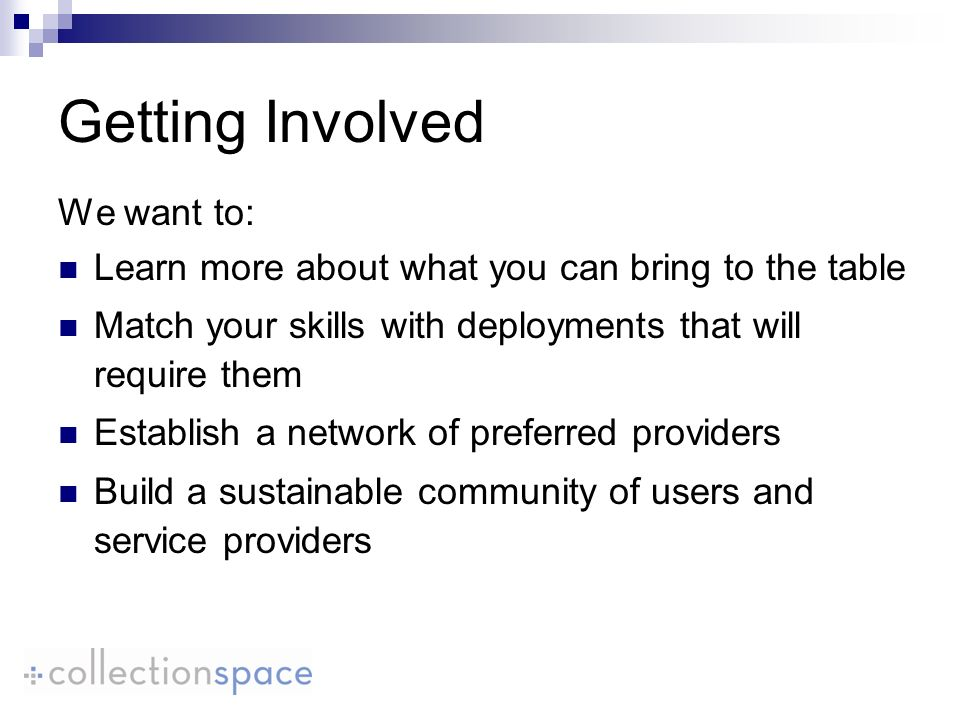 Getting Involved We want to: Learn more about what you can bring to the table Match your skills with deployments that will require them Establish a network of preferred providers Build a sustainable community of users and service providers