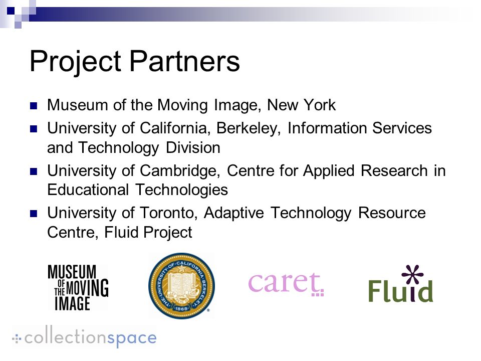 Project Partners Museum of the Moving Image, New York University of California, Berkeley, Information Services and Technology Division University of Cambridge, Centre for Applied Research in Educational Technologies University of Toronto, Adaptive Technology Resource Centre, Fluid Project
