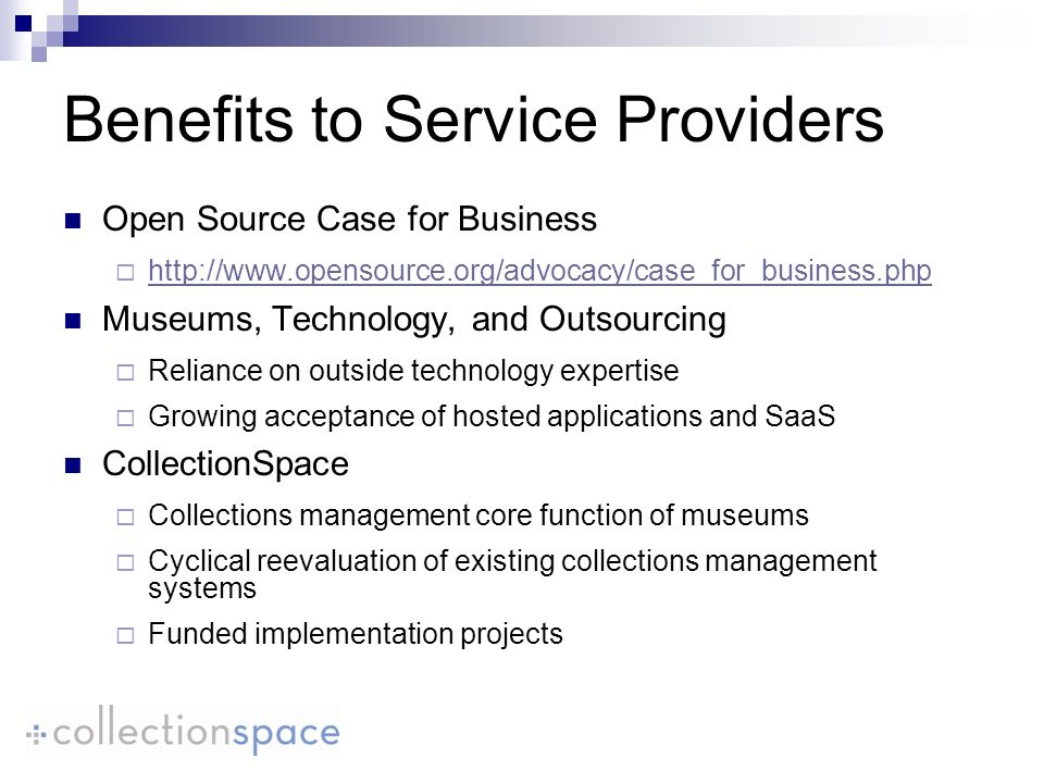 Benefits to Service Providers Open Source Case for Business   Museums, Technology, and Outsourcing Reliance on outside technology expertise Growing acceptance of hosted applications and SaaS CollectionSpace Collections management core function of museums Cyclical reevaluation of existing collections management systems Funded implementation projects