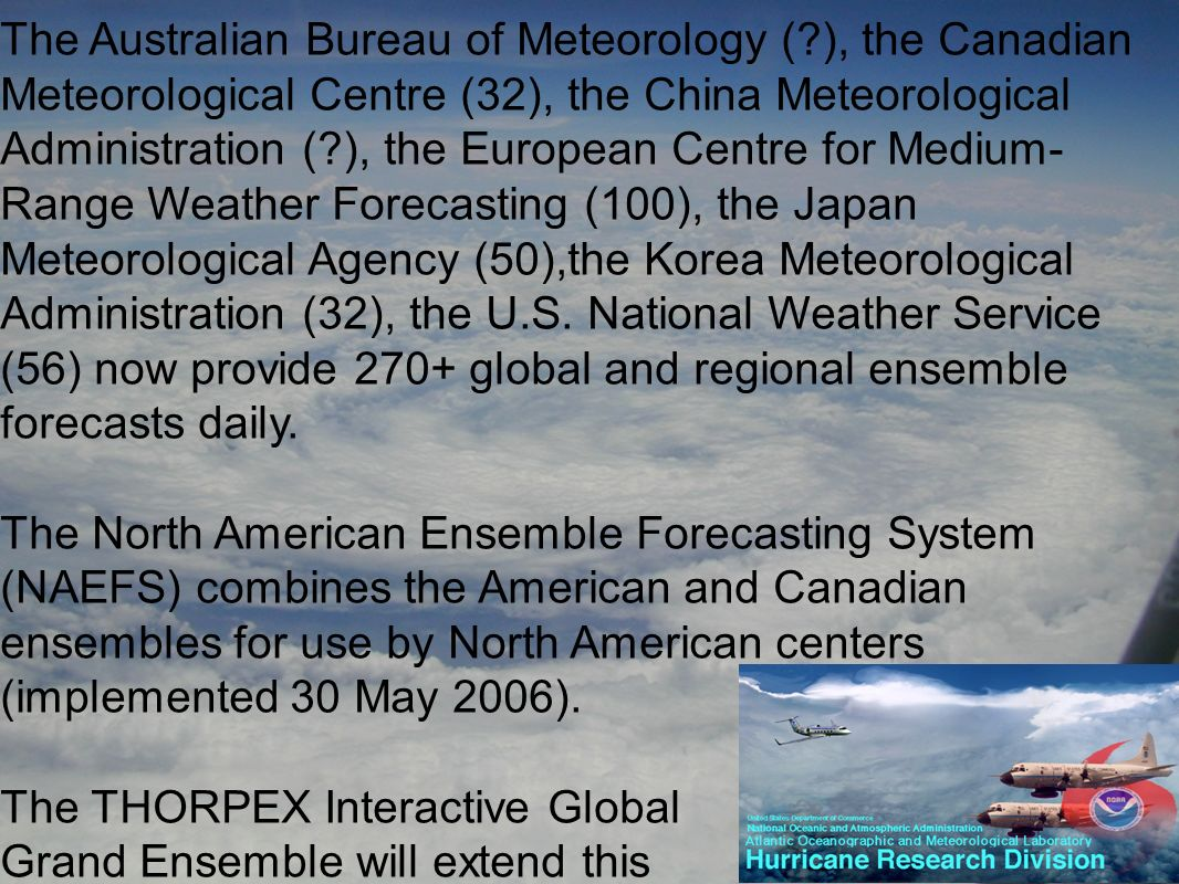 The Australian Bureau of Meteorology ( ), the Canadian Meteorological Centre (32), the China Meteorological Administration ( ), the European Centre for Medium- Range Weather Forecasting (100), the Japan Meteorological Agency (50),the Korea Meteorological Administration (32), the U.S.