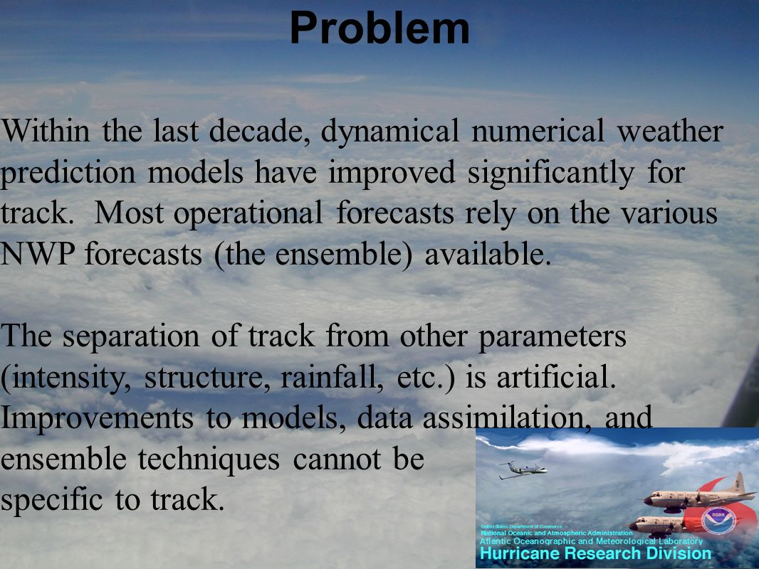 Problem Within the last decade, dynamical numerical weather prediction models have improved significantly for track. Most operational forecasts rely o