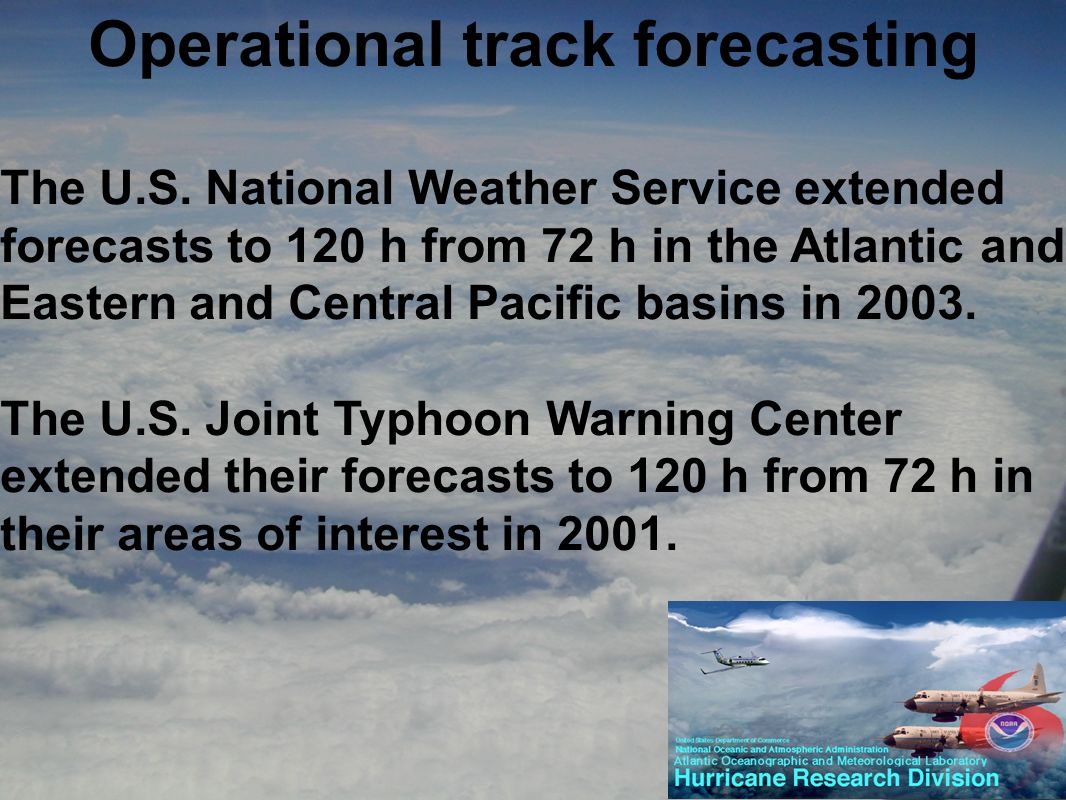 Operational track forecasting The U.S. National Weather Service extended forecasts to 120 h from 72 h in the Atlantic and Eastern and Central Pacific