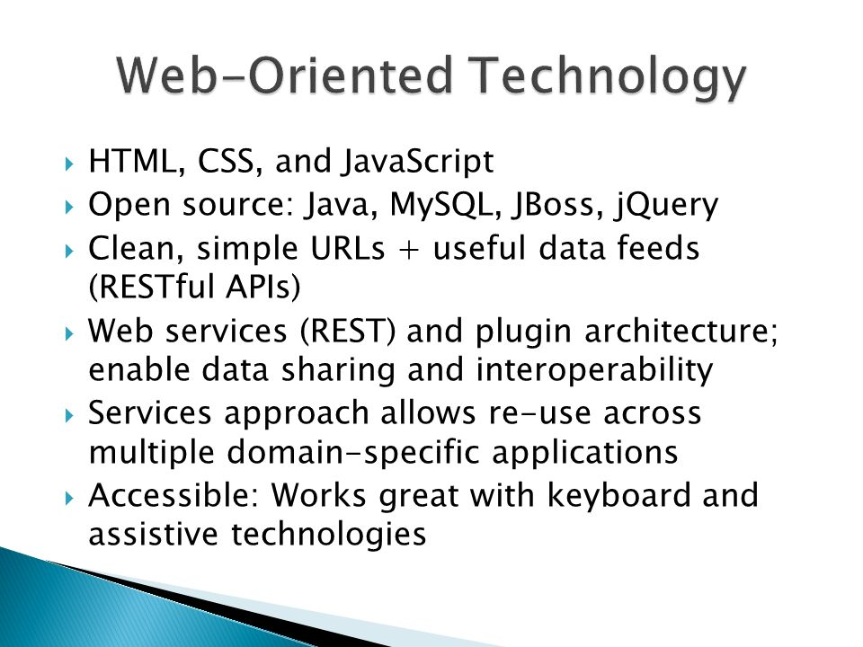 HTML, CSS, and JavaScript Open source: Java, MySQL, JBoss, jQuery Clean, simple URLs + useful data feeds (RESTful APIs) Web services (REST) and plugin