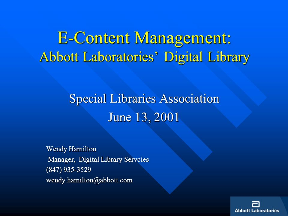 E-Content Management: Abbott Laboratories Digital Library Special Libraries Association June 13, 2001 Wendy Hamilton Manager, Digital Library Servcies Manager, Digital Library Servcies (847) 935-3529 wendy.hamilton@abbott.com
