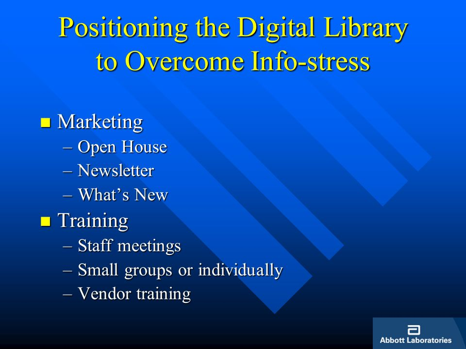 Positioning the Digital Library to Overcome Info-stress Marketing Marketing –Open House –Newsletter –Whats New Training Training –Staff meetings –Small groups or individually –Vendor training