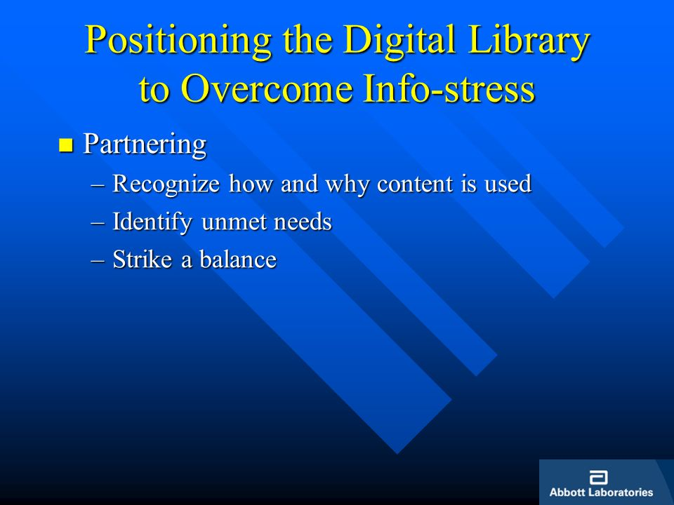 Positioning the Digital Library to Overcome Info-stress Partnering Partnering –Recognize how and why content is used –Identify unmet needs –Strike a b
