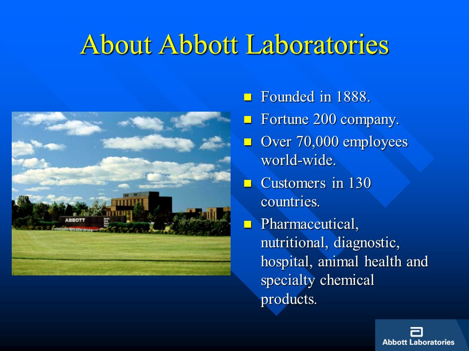 About Abbott Laboratories Founded in 1888. Fortune 200 company. Over 70,000 employees world-wide. Customers in 130 countries. Pharmaceutical, nutritio