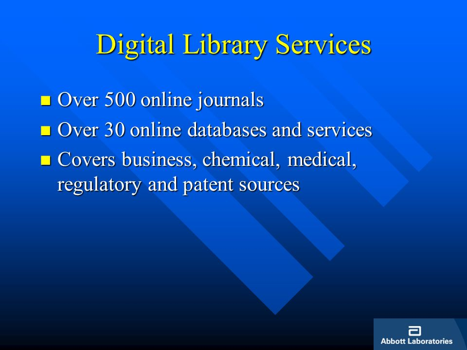 Digital Library Services Over 500 online journals Over 500 online journals Over 30 online databases and services Over 30 online databases and services Covers business, chemical, medical, regulatory and patent sources Covers business, chemical, medical, regulatory and patent sources