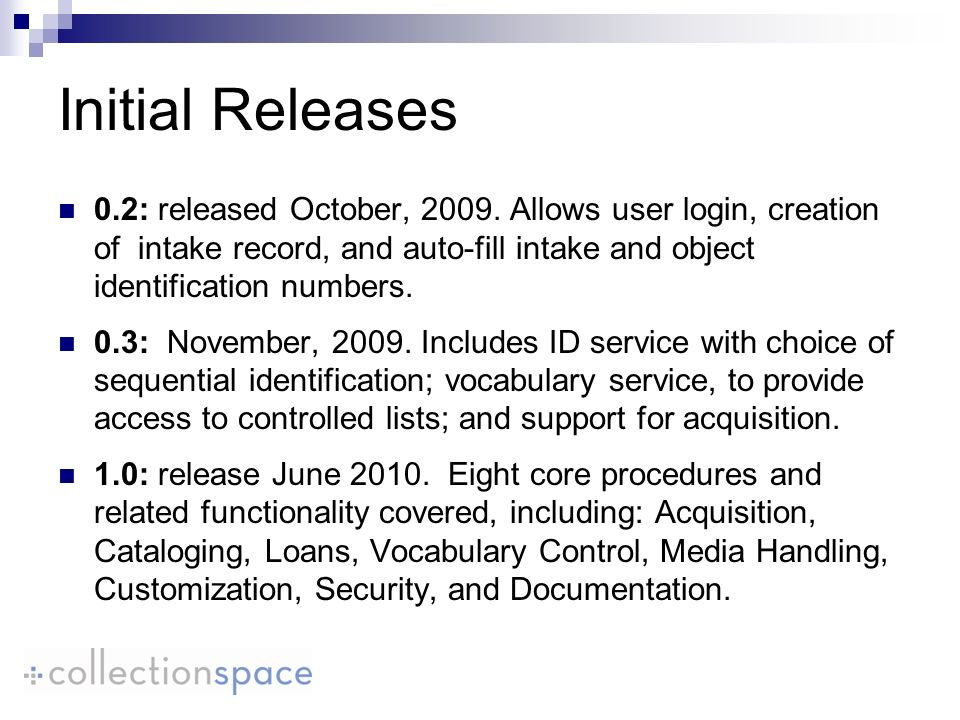 Initial Releases 0.2: released October, 2009. Allows user login, creation of intake record, and auto-fill intake and object identification numbers. 0.