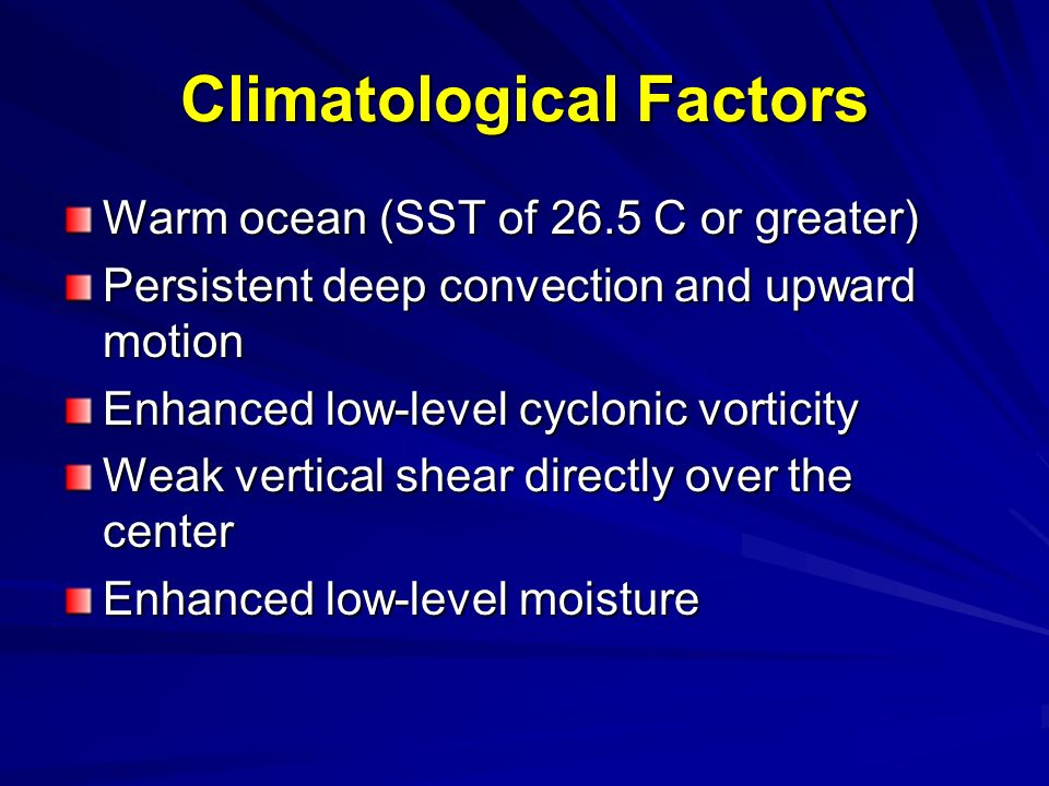 Climatological Factors Warm ocean (SST of 26.5 C or greater) Persistent deep convection and upward motion Enhanced low-level cyclonic vorticity Weak vertical shear directly over the center Enhanced low-level moisture