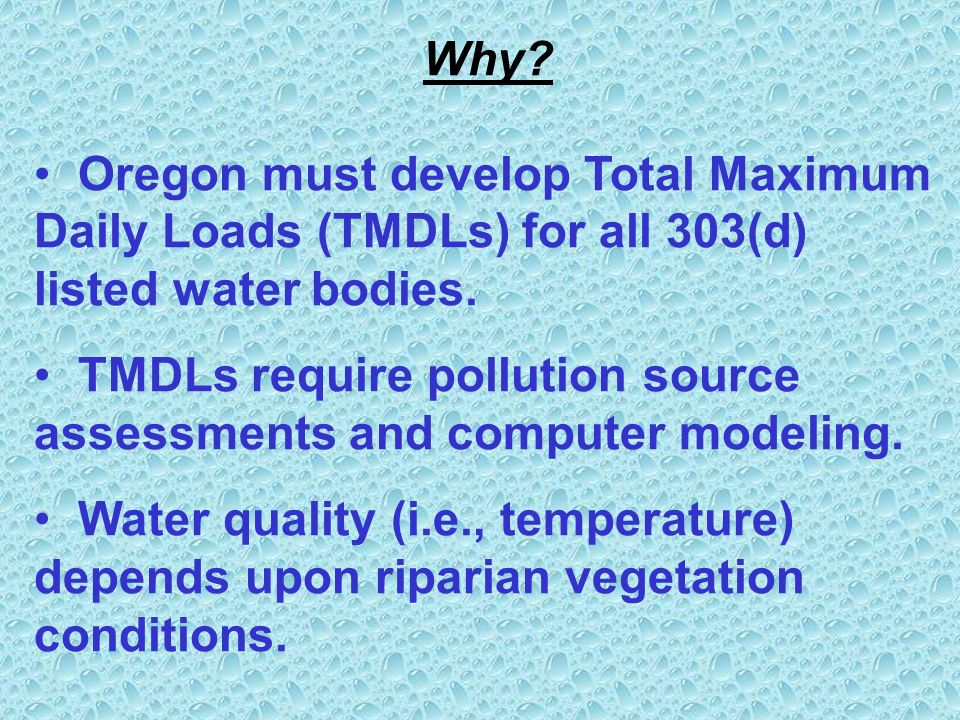 Why. Oregon must develop Total Maximum Daily Loads (TMDLs) for all 303(d) listed water bodies.